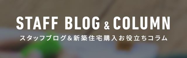 スタッフブログ&新築住宅購入お役立ちコラム